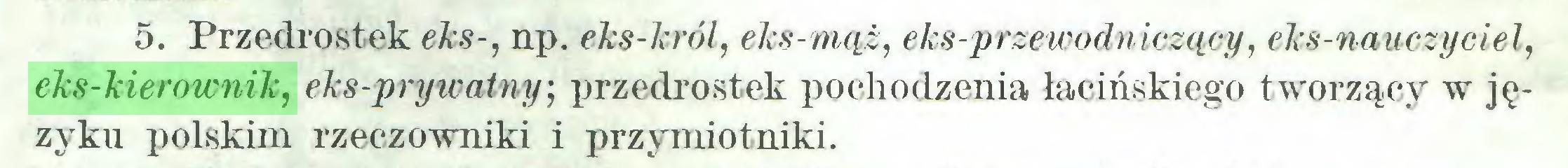 (...) 5. Przedrostek eks-, np. eks-król, eks-mąż, eks-przewodniczący, eks-nauczyciel, eks-kierownik, eks-prywatny-, przedrostek pochodzenia łacińskiego tworzący w języku polskim rzeczowniki i przymiotniki...
