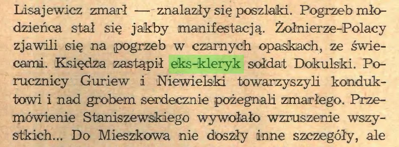 (...) Lisajewicz zmarł — znalazły się poszlaki. Pogrzeb młodzieńca stał się jakby manifestacją. Żołnierze-Polacy zjawili się na ¡pogrzeb w czarnych opaskach, ze świecami. Księdza zastąpił eks-kleryk sołdat Dokulski. Porucznicy Guriew i Niewielski towarzyszyli konduktowi i nad grobem serdecznie pożegnali zmarłego. Przemówienie Staniszewskiego wywołało wzruszenie wszystkich... Do Mieszkowa nie doszły inne szczegóły, ale...