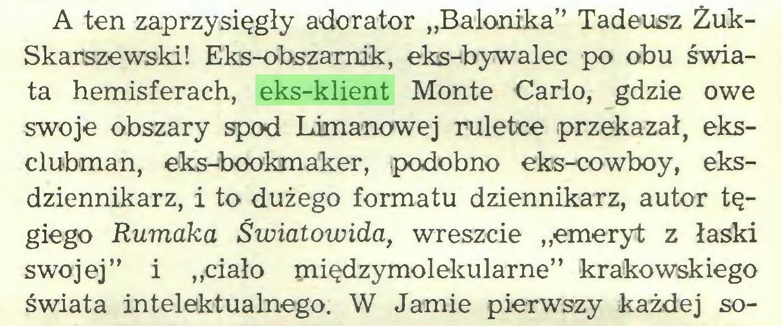 """(...) A ten zaprzysięgły adorator """"Balonika"""" Tadeusz ŻukSkarszewski! Eks-obszamik, eks-bywalec po obu świata hemisferach, eks-klient Monte Carlo, gdzie owe swoje obszary spod Limanowej ruletce przekazał, eksclubman, eks-bookmaker, podobno eks-cowboy, eksdziennikarz, i to dużego formatu dziennikarz, autor tęgiego Rumaka Światowida, wreszcie """"emeryt z łaski swojej"""" i """"ciało międzymolekularne"""" krakowskiego świata intelektualnego. W Jamie pierwszy każdej so..."""