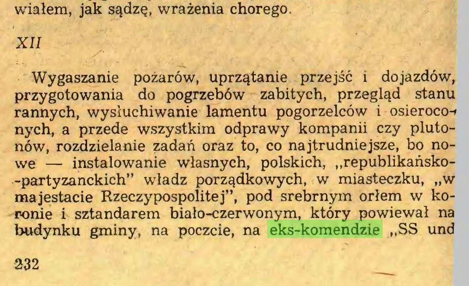 """(...) wiałem, jak sądzę, wrażenia chorego. XII Wygaszanie pożarów, uprzątanie przejść i dojazdów, przygotowania do pogrzebów zabitych, przegląd stanu rannych, wysłuchiwanie lamentu pogorzelców i osieroco-» nych, a przede wszystkim odprawy kompanii czy plutonów, rozdzielanie zadań oraz to, co najtrudniejsze, bo nowe — instalowanie własnych, polskich, """"republikańsko-partyzanckich"""" władz porządkowych, w miasteczku, """"w majestacie Rzeczypospolitej"""", pod srebrnym orłem w koronie i sztandarem biało-czerwonym, który powiewał na budynku gminy, na poczcie, na eks-komendzie """"SS und 232..."""