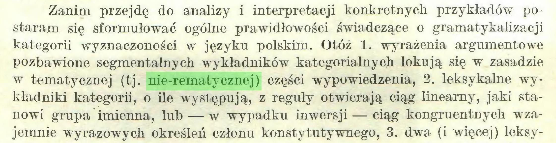 (...) Zanim przejdę do analizy i interpretacji konkretnych przykładów postaram się sformułować ogólne prawidłowości świadczące o gramatykalizacji kategorii wyznaczoności w języku polskim. Otóż 1. wyrażenia argumentowe pozbawione segmentalnych wykładników kategorialnych lokują się w zasadzie w tematycznej (tj. nie-rematycznej) części wypowiedzenia, 2. leksykalne wykładniki kategorii, o ile występują, z reguły otwierają ciąg linearny, jaki stanowi grupa imienna, lub — w wypadku inwersji — ciąg kongruentnych wzajemnie wyrazowych określeń członu konstytutywnego, 3. dwa (i więcej) leksy...