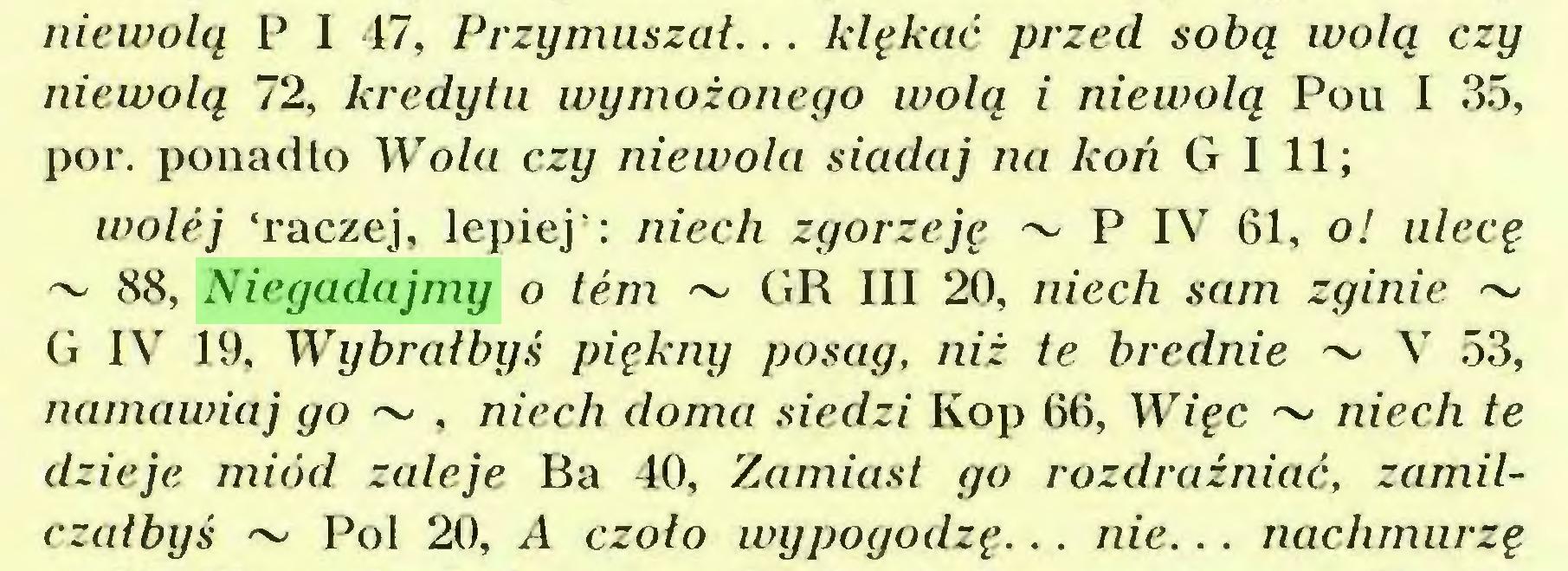 (...) niewolą P I 17, Przymuszał... klękać przed sobą wolą czy niewolą 72, kredytu wymożonego wolą i niewolą Pou I 35, por. ponadto Wola czy niewola siadaj na koń G I 11; wolej 'raczej, lepiej': niech zgorzeję ~ P IV 61, o! ulecę ~ 88, Niegadajmy o tern ~ GR III 20, niech sam zginie ~ G IV 19, Wybrałbyś piękny posag, niż te brednie ~ V 53, namawiaj go ~ , niech doma siedzi Kop 66, Więc ~ niech te dzieje miód zaleje Ba 40, Zamiast go rozdrażniać, zamilczałbyś ~ Pol 20, A czoło wypogodzę... nie... nachmurzę...