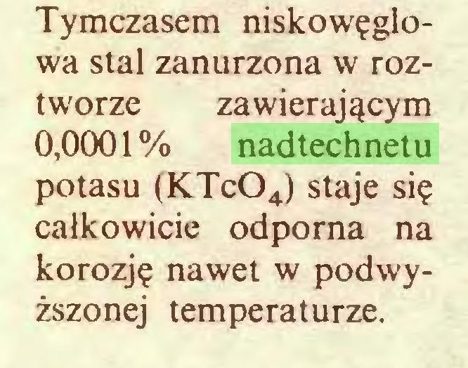 (...) Tymczasem niskowęglowa stal zanurzona w roztworze zawierającym 0,0001% nadtechnetu potasu (KTc04) staje się całkowicie odporna na korozję nawet w podwyższonej temperaturze...