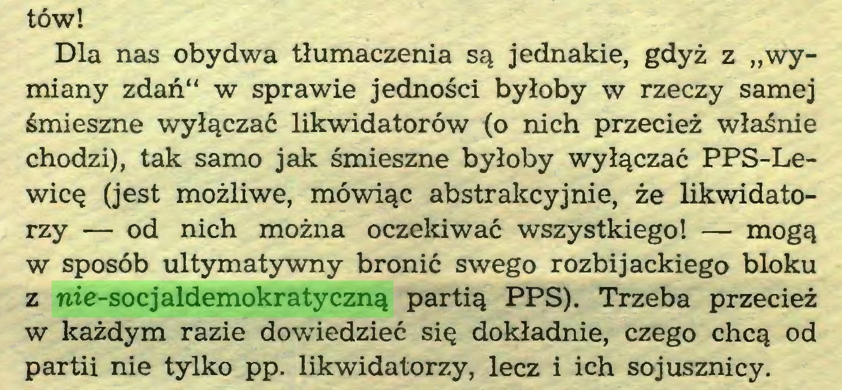 """(...) tów! Dla nas obydwa tłumaczenia są jednakie, gdyż z """"wymiany zdań"""" w sprawie jedności byłoby w rzeczy samej śmieszne wyłączać likwidatorów (o nich przecież właśnie chodzi), tak samo jak śmieszne byłoby wyłączać PPS-Lewicę (jest możliwe, mówiąc abstrakcyjnie, że likwidatorzy — od nich można oczekiwać wszystkiego! — mogą w sposób ultymatywny bronić swego rozbij ackiego bloku z nie-socjaldemokratyczną partią PPS). Trzeba przecież w każdym razie dowiedzieć się dokładnie, czego chcą od partii nie tylko pp. likwidatorzy, lecz i ich sojusznicy..."""