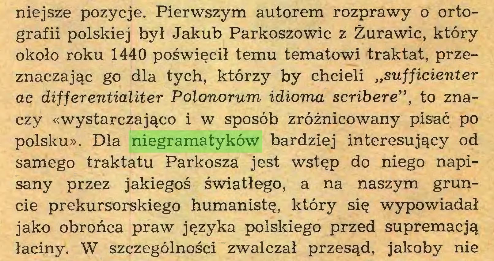 """(...) niejsze pozycje. Pierwszym autorem rozprawy o ortografii polskiej był Jakub Parkoszowic z Żurawic, który około roku 1440 poświęcił temu tematowi traktat, przeznaczając go dla tych, którzy by chcieli """"sufficienter ac differentialiter Polonorum idioma scribere"""", to znaczy «wystarczająco i w sposób zróżnicowany pisać po polsku». Dla niegramatyków bardziej interesujący od samego traktatu Parkosza jest wstęp do niego napisany przez jakiegoś światłego, a na naszym gruncie prekursorskiego humanistę, który się wypowiadał jako obrońca praw języka polskiego przed supremacją łaciny. W szczególności zwalczał przesąd, jakoby nie..."""