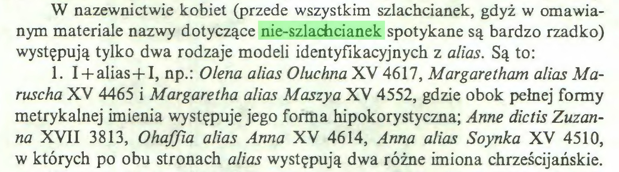 (...) W nazewnictwie kobiet (przede wszystkim szlachcianek, gdyż w omawianym materiale nazwy dotyczące nie-szlachcianek spotykane są bardzo rzadko) występują tylko dwa rodzaje modeli identyfikacyjnych z alias. Są to: 1. I + alias-f I, np.: Olena alias Oluchna XV 4617, Margaretham alias Maruscha XV 4465 i Margaretha alias Maszya XV 4552, gdzie obok pełnej formy metrykalnej imienia występuje jego forma hipokorystyczna; Annę dictis Zuzanna XVII 3813, Ohaffia alias Anna XV 4614, Anna alias Soynka XV 4510, w których po obu stronach alias występują dwa różne imiona chrześcijańskie...