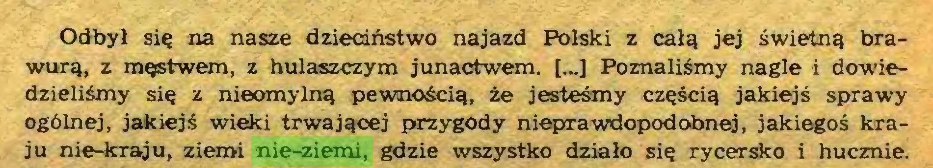 (...) Odbył się na nasze dzieciństwo najazd Polski z całą jej świetną brawurą, z męstwem, z hulaszczym junactwem. [...] Poznaliśmy nagle i dowiedzieliśmy się z nieomylną pewnością, że jesteśmy częścią jakiejś sprawy ogólnej, jakiejś wieki trwającej przygody nieprawdopodobnej, jakiegoś kraju nie-kraju, ziemi nie-ziemi, gdzie wszystko działo się rycersko i hucznie...