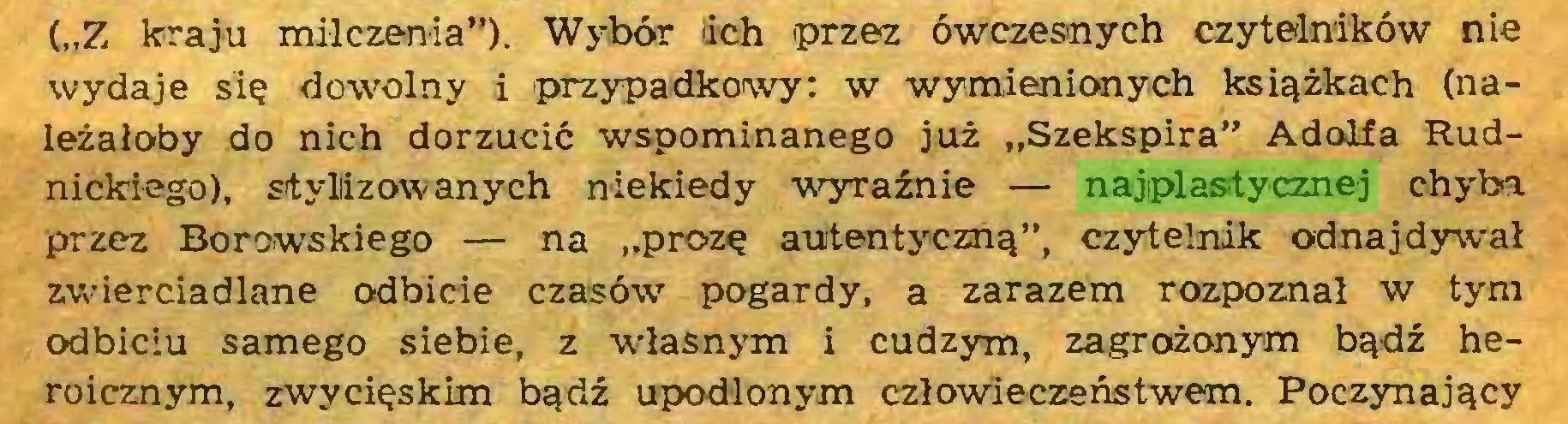 """(...) (""""Z kraju milczenia""""). Wybór lich przez ówczesnych czytelników nie wydaje się dowolny i przypadkowy: w wymienionych książkach (należałoby do nich dorzucić wspominanego już """"Szekspira"""" Adolfa Rudnickiego), stylizowanych niekiedy wyraźnie — najplastycznej chyba przez Borowskiego — na """"prozę autentyczną"""", czytelnik odnajdywał zwierciadlane odbicie czasów7 pogardy, a zarazem rozpoznał w tym odbiciu samego siebie, z własnym i cudzym, zagrożonym bądź heroicznym, zwycięskim bądź upodlonym człowieczeństwem. Poczynający..."""