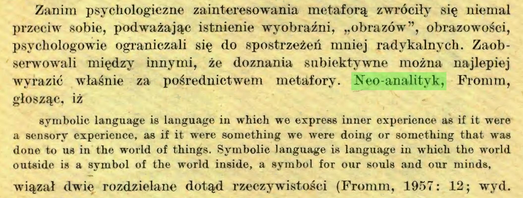 """(...) Zanim psychologiczne zainteresowania metaforą zwróciły się niemal przeciw sobie, podważając istnienie wyobraźni, """"obrazów"""", obrazowości, psychologowie ograniczali się do spostrzeżeń mniej radykalnych. Zaobserwowali między innymi, że doznania subiektywne można najlepiej wyrazić właśnie za pośrednictwem metafory. Neo-analityk, Fromm, głosząc, iż symbolic language is language in which we express inner experience as if it were a sensory experience, as if it were something we were doing or something that was done to us in the world of things. Symbolic language is language in which the world outside is a symbol of the world inside, a symbol for our souls and our minds, wiązał dwie rozdzielane dotąd rzeczywistości (Fromm, 1957: 12; wyd..."""