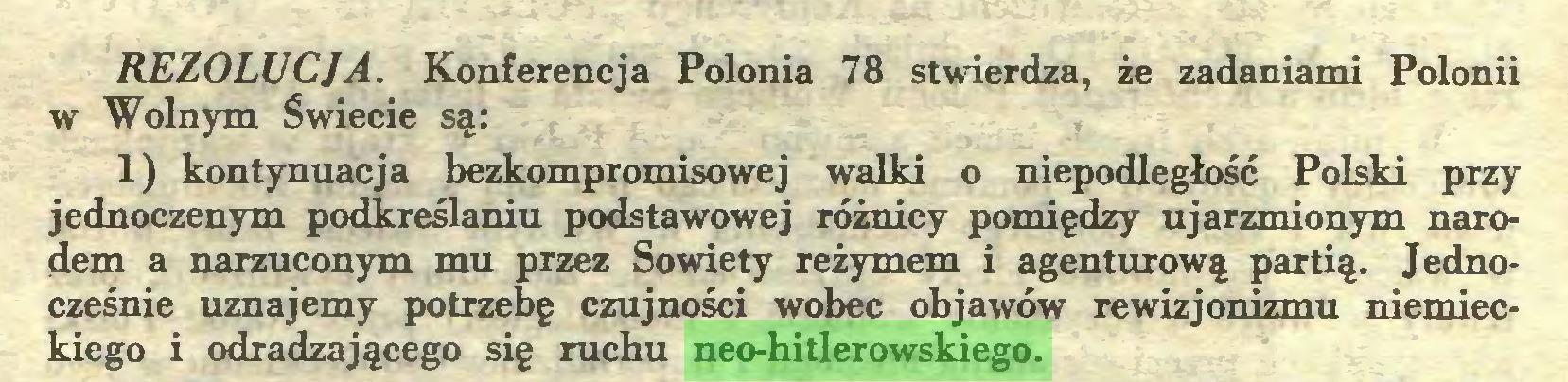 (...) REZOLUCJA. Konferencja Polonia 78 stwierdza, że zadaniami Polonii w Wolnym Świecie są: 1) kontynuacja bezkompromisowej walki o niepodległość Polski przy jednoczenym podkreślaniu podstawowej różnicy pomiędzy ujarzmionym narodem a narzuconym mu przez Sowiety reżymem i agenturową partią. Jednocześnie uznajemy potrzebę czujności wobec objawów rewizjonizmu niemieckiego i odradzającego się ruchu neo-hitlerowskiego...