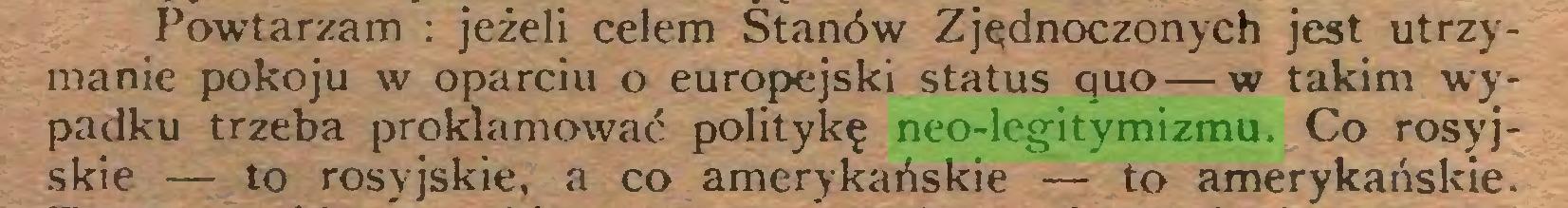 (...) Powtarzam : jeżeli celem Stanów Zjednoczonych jest utrzymanie pokoju w oparciu o europejski status quo—w takim wypadku trzeba proklamować politykę neo-legitymizmu. Co rosyjskie — to rosyjskie, a co amerykańskie — to amerykańskie...