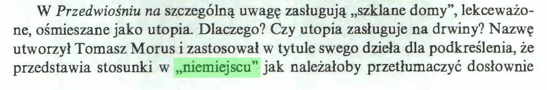 """(...) W Przedwiośniu na szczególną uwagę zasługują """"szklane domy"""", lekceważone, ośmieszane jako utopia. Dlaczego? Czy utopia zasługuje na drwiny? Nazwę utworzył Tomasz Morus i zastosował w tytule swego dzieła dla podkreślenia, że przedstawia stosunki w """"niemiejscu"""" jak należałoby przetłumaczyć dosłownie..."""