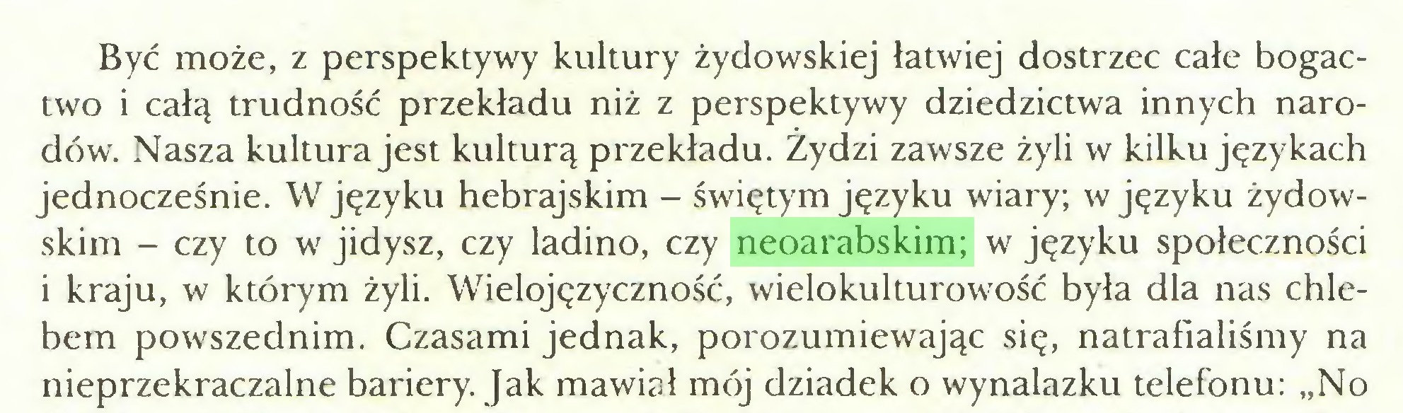 """(...) Być może, z perspektywy kultury żydowskiej łatwiej dostrzec całe bogactwo i całą trudność przekładu niż z perspektywy dziedzictwa innych narodów. Nasza kultura jest kulturą przekładu. Żydzi zawsze żyli w kilku językach jednocześnie. W języku hebrajskim - świętym języku wiary; w języku żydowskim - czy to w jidysz, czy ladino, czy neoarabskim; w języku społeczności i kraju, w którym żyli. Wielojęzyczność, wielokulturowość była dla nas Chlebem powszednim. Czasami jednak, porozumiewając się, natrafialiśmy na nieprzekraczalne bariery. Jak mawiał mój dziadek o wynalazku telefonu: """"No..."""