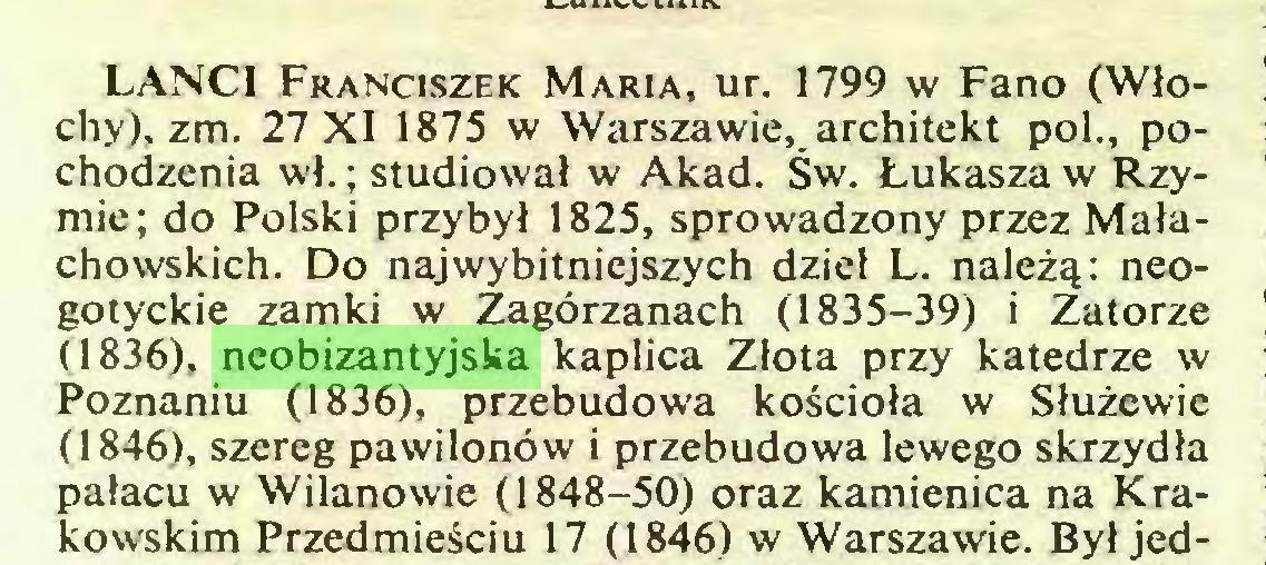 (...) LANCI Franciszek Maria, ur. 1799 w Fano (Włochy), zm. 27X1 1875 w Warszawie, architekt poi., pochodzenia wł.; studiował w Akad. Św. Łukasza w Rzymie; do Polski przybył 1825, sprowadzony przez Małachowskich. Do najwybitniejszych dzieł L. należą: neogotyckie zamki w Zagórzanach (1835-39) i Zatorze (1836), neobizantyjska kaplica Złota przy katedrze w Poznaniu (1836), przebudowa kościoła w Służewie (1846), szereg pawilonów i przebudowa lewego skrzydła pałacu w Wilanowie (1848-50) oraz kamienica na Krakowskim Przedmieściu 17 (1846) w Warszawie. Był jed...
