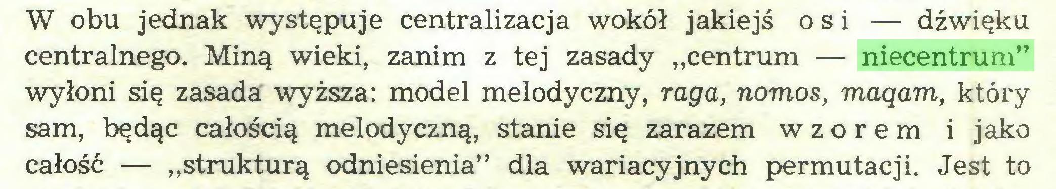 """(...) W obu jednak występuje centralizacja wokół jakiejś osi — dźwięku centralnego. Miną wieki, zanim z tej zasady """"centrum — niecentrum"""" wyłoni się zasada wyższa: model melodyczny, raga, nomos, maąam, który sam, będąc całością melodyczną, stanie się zarazem wzorem i jako całość — """"strukturą odniesienia"""" dla wariacyjnych permutacji. Jest to..."""