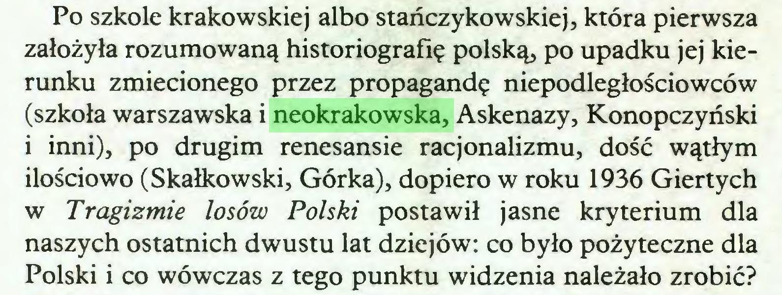 (...) Po szkole krakowskiej albo stańczykowskiej, która pierwsza założyła rozumowaną historiografię polską, po upadku jej kierunku zmiecionego przez propagandę niepodległościowców (szkoła warszawska i neokrakowska, Askenazy, Konopczyński i inni), po drugim renesansie racjonalizmu, dość wątłym ilościowo (Skałkowski, Górka), dopiero w roku 1936 Giertych w Tragizmie losów Polski postawił jasne kryterium dla naszych ostatnich dwustu lat dziejów: co było pożyteczne dla Polski i co wówczas z tego punktu widzenia należało zrobić?...