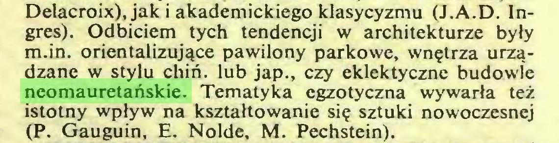 (...) Delacroix), jak i akademickiego klasycyzmu (J.A.D. Ingres). Odbiciem tych tendencji w architekturze były m.in. orientalizujące pawilony parkowe, wnętrza urządzane w stylu chiń. lub jap., czy eklektyczne budowle neomauretańskie. Tematyka egzotyczna wywarła też istotny wpływ na kształtowanie się sztuki nowoczesnej (P. Gauguin, E. Nolde, M. Pechstein)...