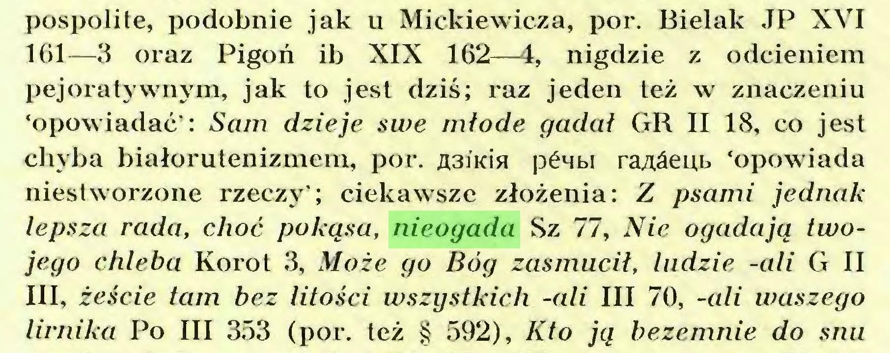 (...) pospolite, podobnie jak u Mickiewicza, por. Bielak JP XVI 161—3 oraz Pigoń ib XIX 162—4, nigdzie z odcieniem pejoratywnym, jak to jest dziś; raz jeden też w znaczeniu 'opowiadać': Sam dzieje swe młode gadał GR II 18, co jest chyba białorutenizmein, por. ja.3iKisł pćwbi raMepb 'opowiada niestworzone rzeczy'; ciekawsze złożenia: Z psami jednak lepsza rada, choć pokąsa, nieogada Sz 77, Nie ogadają twojego chleba Korot 3, Może go Bóg zasmucił, ludzie -ali G II III, żeście tam bez litości wszystkich -ali III 70, -ali waszego lirnika Po III 353 (por. też § 592), Kto ją beze mnie do snu...