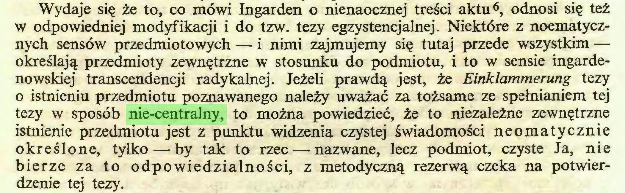 (...) Wydaje się że to, co mówi Ingarden o nienaocznej treści aktu6, odnosi się też w odpowiedniej modyfikacji i do tzw. tezy egzystencjalnej. Niektóre z noematycznych sensów przedmiotowych — i nimi zajmujemy się tutaj przede wszystkim — określają przedmioty zewnętrzne w stosunku do podmiotu, i to w sensie ingardenowskiej transcendencji radykalnej. Jeżeli prawdą jest, że Einklammerung tezy 0 istnieniu przedmiotu poznawanego należy uważać za tożsame ze spełnianiem tej tezy w sposób nie-centralny, to można powiedzieć, że to niezależne zewnętrzne istnienie przedmiotu jest z punktu widzenia czystej świadomości neomatycznie określone, tylko — by tak to rzec — nazwane, lecz podmiot, czyste Ja, nie bierze za to odpowiedzialności, z metodyczną rezerwą czeka na potwierdzenie tej tezy...