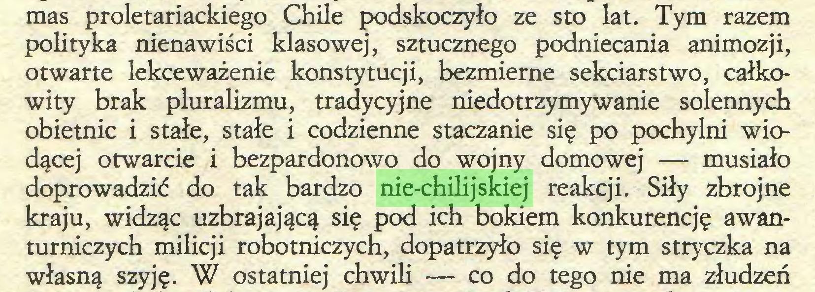 (...) mas proletariackiego Chile podskoczyło ze sto łat. Tym razem polityka nienawiści klasowej, sztucznego podniecania animozji, otwarte lekceważenie konstytucji, bezmierne sekciarstwo, całkowity brak pluralizmu, tradycyjne niedotrzymywanie solennych obietnic i stałe, stałe i codzienne staczanie się po pochylni wiodącej otwarcie i bezpardonowo do wojny domowej — musiało doprowadzić do tak bardzo nie-chilijskiej reakcji. Siły zbrojne kraju, widząc uzbrajającą się pod ich bokiem konkurencję awanturniczych milicji robotniczych, dopatrzyło się w tym stryczka na własną szyję. W ostatniej chwili — co do tego nie ma złudzeń...