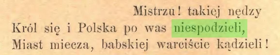 (...) Mistrzu! takiej nędzy Król się i Polska po was niespodzieli, Miast miecza, babskiej warciście kądzieli!...