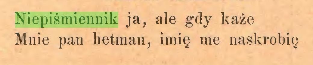 (...) Niepiśmiennik ja, ale gdy każe Mnie pan hetman, imię me naskrobię...