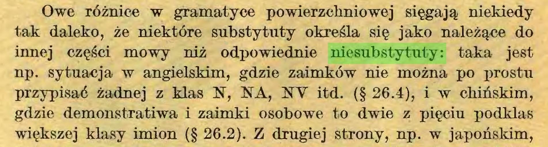 (...) Owe różnice w gramatyce powierzchniowej sięgają niekiedy tak daleko, że niektóre substytuty określa się jako należące do innej części mowy niż odpowiednie niesubstytuty: taka jest np. sytuacja w angielskim, gdzie zaimków nie można po prostu przypisać żadnej z klas N, NA, NY itd. (§ 26.4), i w chińskim, gdzie demonstratiwa i zaimki osobowe to dwie z pięciu podklas większej klasy imion (§ 26.2). Z drugiej strony, np. w japońskim,...