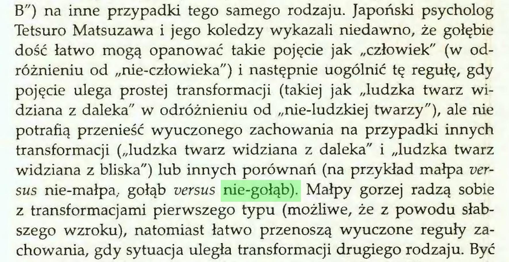 """(...) B"""") na inne przypadki tego samego rodzaju. Japoński psycholog Tetsuro Matsuzawa i jego koledzy wykazali niedawno, że gołębie dość łatwo mogą opanować takie pojęcie jak """"człowiek"""" (w odróżnieniu od """"nie-człowieka"""") i następnie uogólnić tę regułę, gdy pojęcie ulega prostej transformacji (takiej jak """"ludzka twarz widziana z daleka"""" w odróżnieniu od """"nie-ludzkiej twarzy""""), ale nie potrafią przenieść wyuczonego zachowania na przypadki innych transformacji (""""ludzka twarz widziana z daleka"""" i """"ludzka twarz widziana z bliska"""") lub innych porównań (na przykład małpa versus nie-małpa, gołąb versus nie-gołąb). Małpy gorzej radzą sobie z transformacjami pierwszego typu (możliwe, że z powodu słabszego wzroku), natomiast łatwo przenoszą wyuczone reguły zachowania, gdy sytuacja uległa transformacji drugiego rodzaju. Być..."""