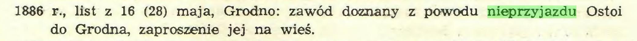 (...) 1886 r., list z 16 (28) maja, Grodno: zawód doznany z powodu nieprzyjazdu Ostoi do Grodna, zaproszenie jej na wieś...
