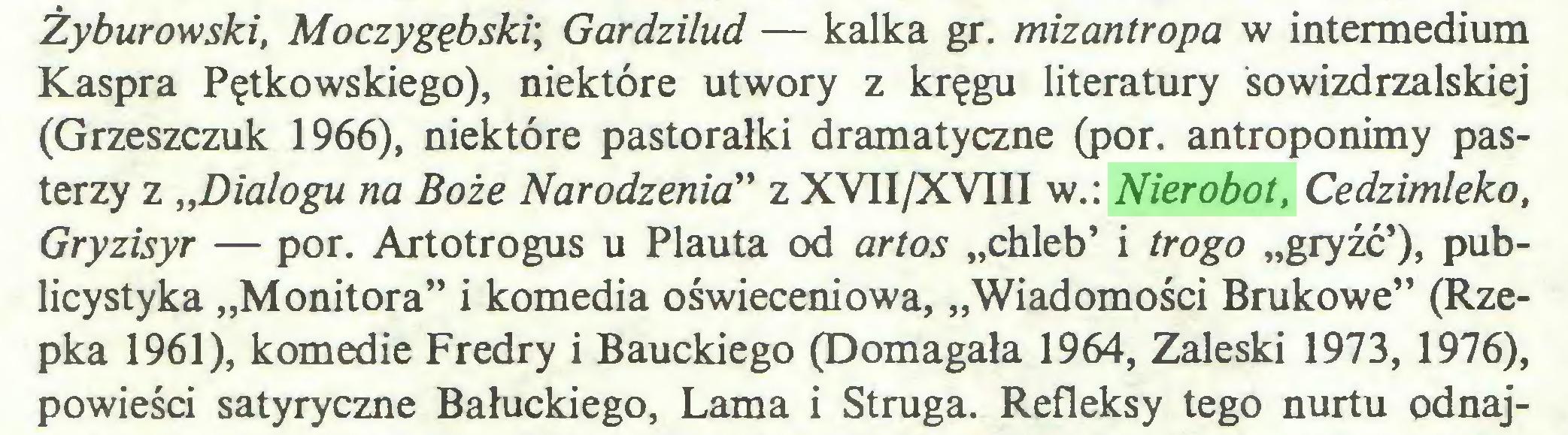 """(...) Żyburowski, Moczygębski\ Gardzilud — kalka gr. mizantropa w intermedium Kaspra Pętkowskiego), niektóre utwory z kręgu literatury sowizdrzalskiej (Grzeszczuk 1966), niektóre pastorałki dramatyczne (por. antroponimy pasterzy z """"Dialogu na Boże Narodzenia"""" z XVII/XVIII w.: Nierobot, Cedzimleko, Gryzisyr — por. Artotrogus u Plauta od artos """"chleb' i trogo """"gryźć'), publicystyka """"Monitora"""" i komedia oświeceniowa, """"Wiadomości Brukowe"""" (Rzepka 1961), komedie Fredry i Bauckiego (Domagała 1964, Zaleski 1973, 1976), powieści satyryczne Bałuckiego, Lama i Struga. Refleksy tego nurtu odnaj..."""