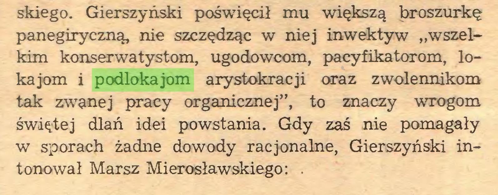 """(...) skiego. Gierszyński poświęcił mu większą broszurkę panegiryczną, nie szczędząc w niej inwektyw """"wszelkim konserwatystom, ugodowcom, pacyfikatorom, lokajom i podlokajom arystokracji oraz zwolennikom tak zwanej pracy organicznej"""", to znaczy wrogom świętej dlań idei powstania. Gdy zaś nie pomagały w sporach żadne dowody racjonalne, Gierszyński intonował Marsz Mierosławskiego: ..."""