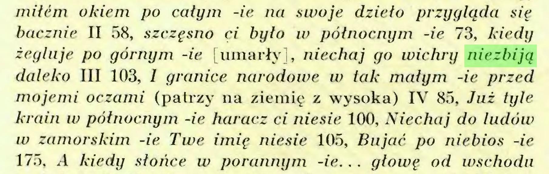 (...) mitem okiem po całym -ie na swoje dzieło przygląda się bacznie II 58, szczęsno ci było w północnym -ie 73, kiedy żegluje po górnym -ie [umarły], niechaj go wichry niezbiją daleko III 103, I granice narodowe w tak małym -ie przed mojemi oczami (patrzy na ziemię z wysoka) IV 85, Już tyle krain w północnym -ie haracz ci niesie 100, Niechaj do ludów w zamorskim -ie Twe imię niesie 105, Bujać po niebios -ie 175, A kiedy słońce w porannym -ie. . . głowę od wschodu...