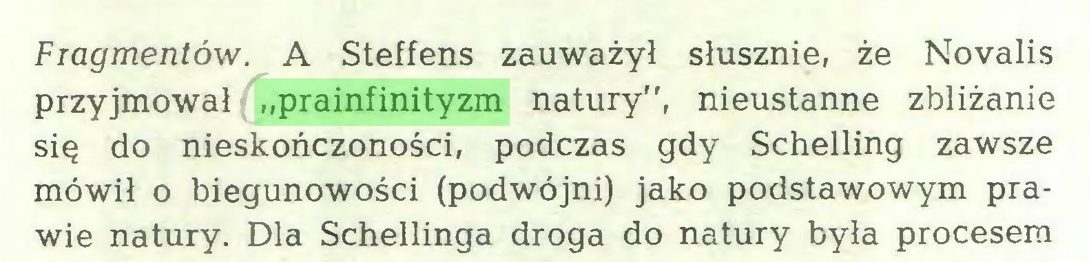 """(...) Fragmentów. A Steffens zauważył słusznie, że Novalis przyjmował """"prainfinityzm natury"""", nieustanne zbliżanie się do nieskończoności, podczas gdy Schelling zawsze mówił o biegunowości (podwójni) jako podstawowym prawie natury. Dla Schellinga droga do natury była procesem..."""