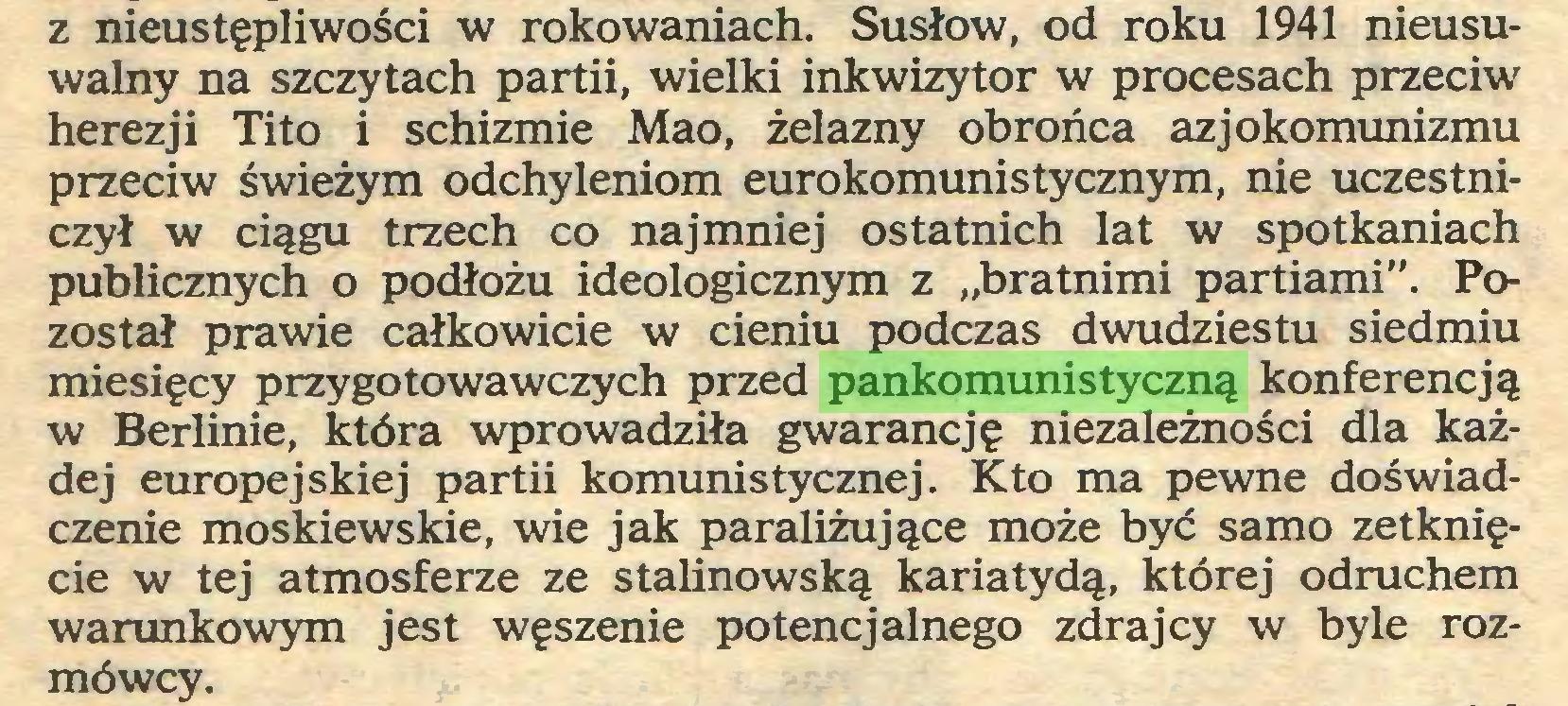 """(...) z nieustępliwości w rokowaniach. Susłow, od roku 1941 nieusuwalny na szczytach partii, wielki inkwizytor w procesach przeciw herezji Tito i schizmie Mao, żelazny obrońca azjokomunizmu przeciw świeżym odchyleniom eurokomunistycznym, nie uczestniczył w ciągu trzech co najmniej ostatnich lat w spotkaniach publicznych o podłożu ideologicznym z """"bratnimi partiami"""". Pozostał prawie całkowicie w cieniu podczas dwudziestu siedmiu miesięcy przygotowawczych przed pankomunistyczną konferencją w Berlinie, która wprowadziła gwarancję niezależności dla każdej europejskiej partii komunistycznej. Kto ma pewne doświadczenie moskiewskie, wie jak paraliżujące może być samo zetknięcie w tej atmosferze ze stalinowską kariatydą, której odruchem warunkowym jest węszenie potencjalnego zdrajcy w byle rozmówcy..."""