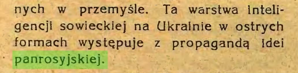 (...) nych w przemyśle. Ta warstwa inteligencji sowieckiej na Ukrainie w ostrych formach występuje z propagandą idei panrosyjskiej...