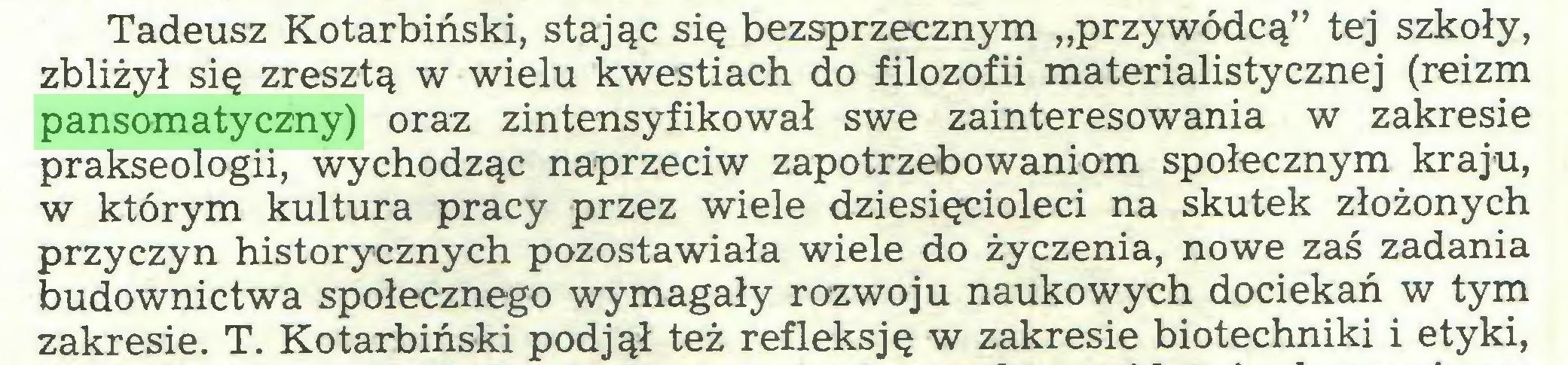"""(...) Tadeusz Kotarbiński, stając się bezsprzecznym """"przywódcą"""" tej szkoły, zbliżył się zresztą w wielu kwestiach do filozofii materialistycznej (reizm pansomatyczny) oraz zintensyfikował swe zainteresowania w zakresie prakseologii, wychodząc naprzeciw zapotrzebowaniom społecznym kraju, w którym kultura pracy przez wiele dziesięcioleci na skutek złożonych przyczyn historycznych pozostawiała wiele do życzenia, nowe zaś zadania budownictwa społecznego wymagały rozwoju naukowych dociekań w tym zakresie. T. Kotarbiński podjął też refleksję w zakresie biotechniki i etyki,..."""