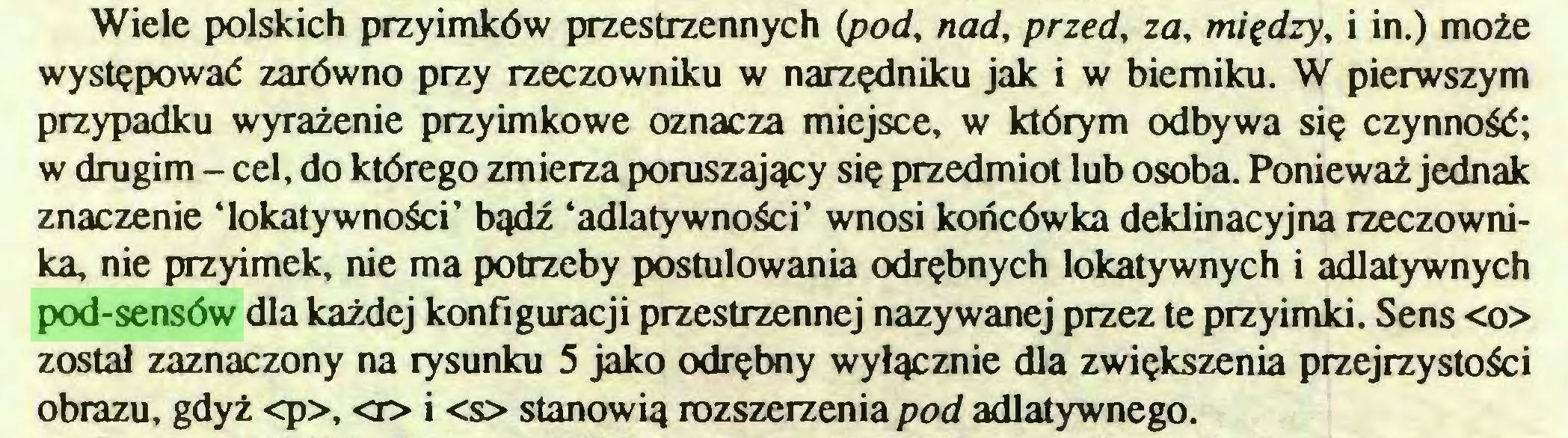 (...) Wiele polskich przyimków przestrzennych (pod, nad, przed, za, między, i in.) może występować zarówno przy rzeczowniku w narzędniku jak i w bierniku. W pierwszym przypadku wyrażenie przyimkowe oznacza miejsce, w którym odbywa się czynność; w drugim - cel, do którego zmierza poruszający się przedmiot lub osoba. Ponieważ jednak znaczenie 'lokatywności' bądź 'adlatywności' wnosi końcówka deklinacyjna rzeczownika, nie przyimek, nie ma potrzeby postulowania odrębnych lokatywnych i adlatywnych pod-sensów dla każdej konfiguracji przestrzennej nazywanej przez te przyimki. Sens <o> został zaznaczony na rysunku 5 jako odrębny wyłącznie dla zwiększenia przejrzystości obrazu, gdyż <p>, <n> i <s> stanowią rozszerzenia pod adlatywnego...