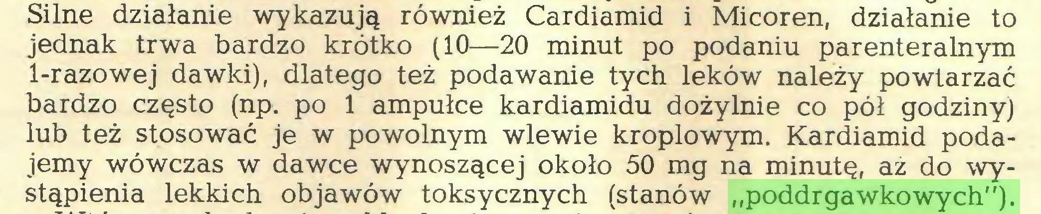 """(...) Silne działanie wykazują również Cardiamid i Micoren, działanie to jednak trwa bardzo krótko (10—20 minut po podaniu parenteralnym 1-razowej dawki), dlatego też podawanie tych leków należy powtarzać bardzo często (np. po 1 ampułce kardiamidu dożylnie co pół godziny) lub też stosować je w powolnym wlewie kroplowym. Kardiamid podajemy wówczas w dawce wynoszącej około 50 mg na minutę, az do wystąpienia lekkich objawów toksycznych (stanów """"poddrgawkowych"""")..."""