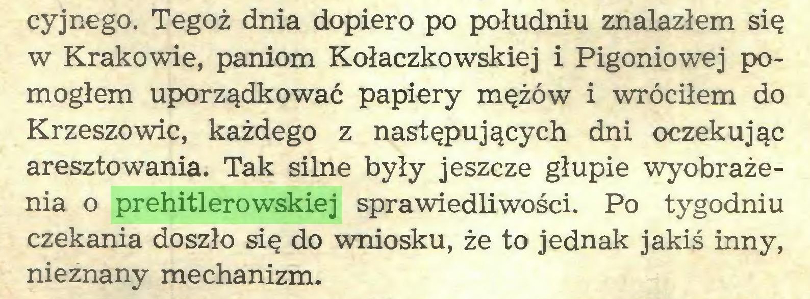 (...) cyjnego. Tegoż dnia dopiero po południu znalazłem się w Krakowie, paniom Kołaczkowskiej i Pigoniowej pomogłem uporządkować papiery mężów i wróciłem do Krzeszowic, każdego z następujących dni oczekując aresztowania. Tak silne były jeszcze głupie wyobrażenia o prehitlerowskiej sprawiedliwości. Po tygodniu czekania doszło się do wniosku, że to jednak jakiś inny, nieznany mechanizm...