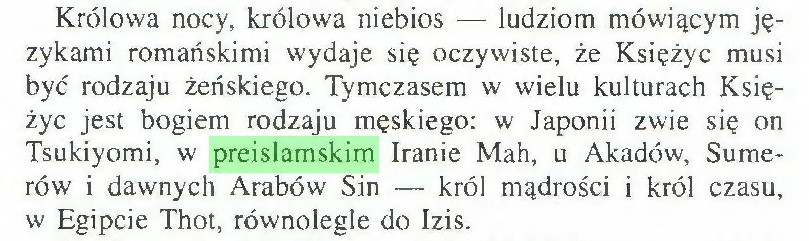 (...) Królowa nocy, królowa niebios — ludziom mówiącym językami romańskimi wydaje się oczywiste, że Księżyc musi być rodzaju żeńskiego. Tymczasem w wielu kulturach Księżyc jest bogiem rodzaju męskiego: w Japonii zwie się on Tsukiyomi, w preislamskim Iranie Mah, u Akadów, Sumerów i dawnych Arabów Sin — król mądrości i król czasu, w Egipcie Thot, równolegle do Izis...