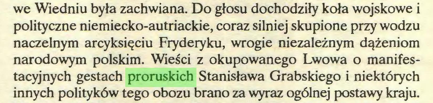 (...) we Wiedniu była zachwiana. Do głosu dochodziły koła wojskowe i polityczne niemiecko-autriackie, coraz silniej skupione przy wodzu naczelnym arcyksięciu Fryderyku, wrogie niezależnym dążeniom narodowym polskim. Wieści z okupowanego Lwowa o manifestacyjnych gestach proruskich Stanisława Grabskiego i niektórych innych polityków tego obozu brano za wyraz ogólnej postawy kraju...