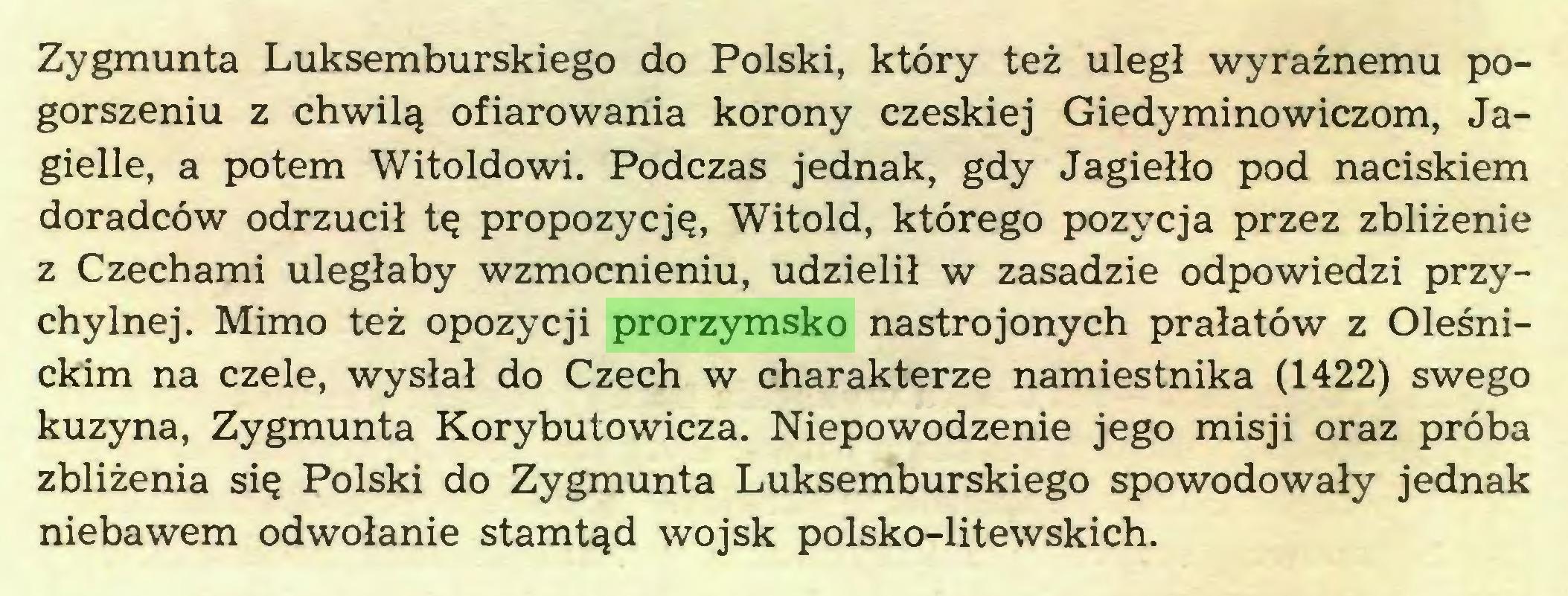 (...) Zygmunta Luksemburskiego do Polski, który też uległ wyraźnemu pogorszeniu z chwilą ofiarowania korony czeskiej Giedyminowiczom, Jagielle, a potem Witoldowi. Podczas jednak, gdy Jagiełło pod naciskiem doradców odrzucił tę propozycję, Witold, którego pozycja przez zbliżenie z Czechami uległaby wzmocnieniu, udzielił w zasadzie odpowiedzi przychylnej. Mimo też opozycji prorzymsko nastrojonych prałatów z Oleśnickim na czele, wysłał do Czech w charakterze namiestnika (1422) swego kuzyna, Zygmunta Korybutowicza. Niepowodzenie jego misji oraz próba zbliżenia się Polski do Zygmunta Luksemburskiego spowodowały jednak niebawem odwołanie stamtąd wojsk polsko-litewskich...