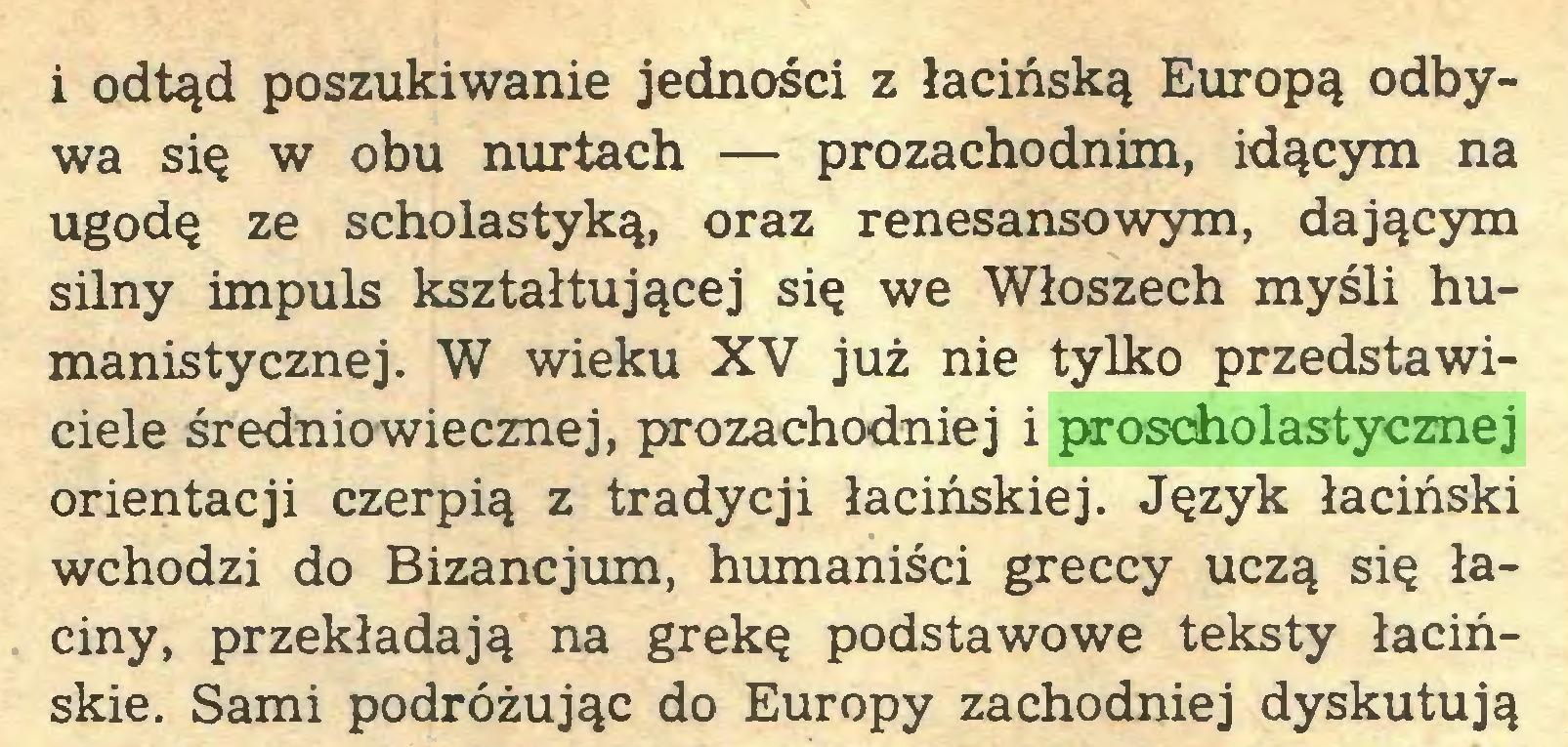 (...) i odtąd poszukiwanie jedności z łacińską Europą odbywa się w obu nurtach — prozachodnim, idącym na ugodę ze scholastyką, oraz renesansowym, dającym silny impuls kształtującej się we Włoszech myśli humanistycznej. W wieku XV już nie tylko przedstawiciele średniowiecznej, prozachodniej i proscholastycznej orientacji czerpią z tradycji łacińskiej. Język łaciński wchodzi do Bizancjum, humaniści greccy uczą się łaciny, przekładają na grekę podstawowe teksty łacińskie. Sami podróżując do Europy zachodniej dyskutują...