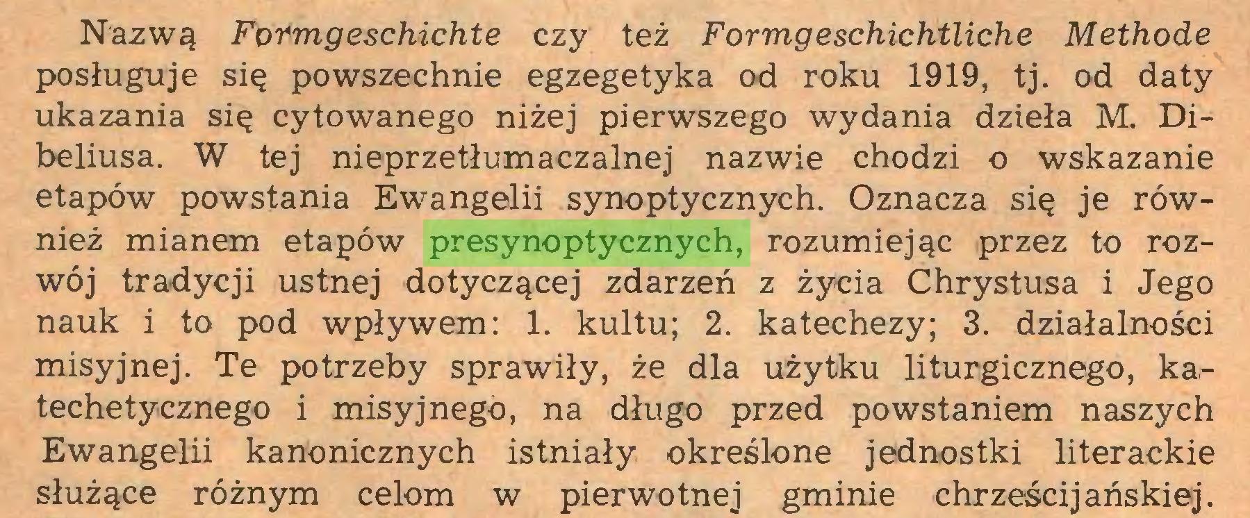 (...) Nazwą Fotmgeschichte czy też Formgeschichtliche Methode posługuje się powszechnie egzegetyka od roku 1919, tj. od daty ukazania się cytowanego niżej pierwszego wydania dzieła M. Dibeliusa. W tej nieprzetłumaczalnej nazwie chodzi o wskazanie etapów powstania Ewangelii synoptycznych. Oznacza się je również mianem etapów presynoptycznych, rozumiejąc przez to rozwój tradycji ustnej dotyczącej zdarzeń z życia Chrystusa i Jego nauk i to pod wpływem: 1. kultu; 2. katechezy; 3. działalności misyjnej. Te potrzeby sprawiły, że dla użytku liturgicznego, katechetycznego i misyjnego, na długo przed powstaniem naszych Ewangelii kanonicznych istniały określone jednostki literackie służące różnym celom w pierwotnej gminie chrześcijańskiej...