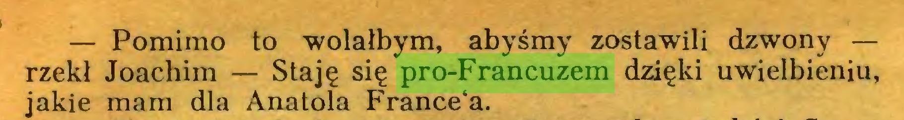 (...) — Pomimo to wolałbym, abyśmy zostawili dzwony — rzekł Joachim — Staję się pro-Francuzem dzięki uwielbieniu, jakie mam dla Anatola France'a...