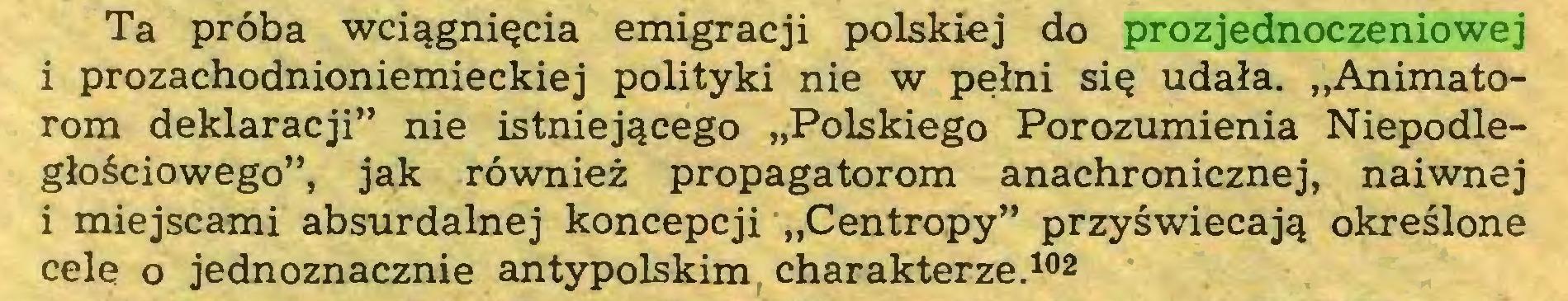 """(...) Ta próba wciągnięcia emigracji polskiej do prozjednoczeniowej i prozachodnioniemieckiej polityki nie w pełni się udała. """"Animatorom deklaracji"""" nie istniejącego """"Polskiego Porozumienia Niepodległościowego"""", jak również propagatorom anachronicznej, naiwnej i miejscami absurdalnej koncepcji """"Centropy"""" przyświecają określone cele o jednoznacznie antypolskim charakterze.102..."""