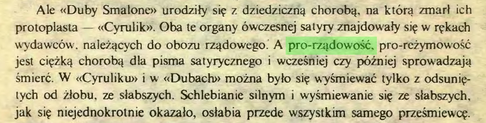 (...) Ale «Duby Smalone» urodziły się z dziedziczną chorobą, na która zmarł ich protoplasta «Cyrulik». Oba te organy ówczesnej satyry znajdowały się w rękach wydawców, należących do obozu rządowego. A pro-rządowość, pro-reżymowość jest ciężką chorobą dla pisma satyrycznego i wcześniej czy później sprowadzają śmierć. W «Cyruliku» i w «Dubach» można było się wyśmiewać tylko z odsuniętych od żłobu, ze słabszych. Schlebianie silnym i wyśmiewanie się ze słabszych, jak się niejednokrotnie okazało, osłabia przede wszystkim samego prześmiewcę...