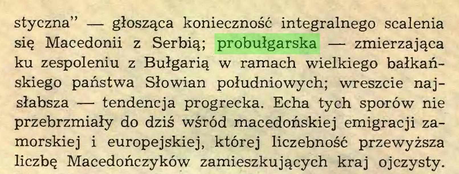 """(...) styczna"""" — głosząca konieczność integralnego scalenia się Macedonii z Serbią; probułgarska — zmierzająca ku zespoleniu z Bułgarią w ramach wielkiego bałkańskiego państwa Słowian południowych; wreszcie najsłabsza — tendencja progrecka. Echa tych sporów nie przebrzmiały do dziś wśród macedońskiej emigracji zamorskiej i europejskiej, której liczebność przewyższa liczbę Macedończyków zamieszkujących kraj ojczysty..."""