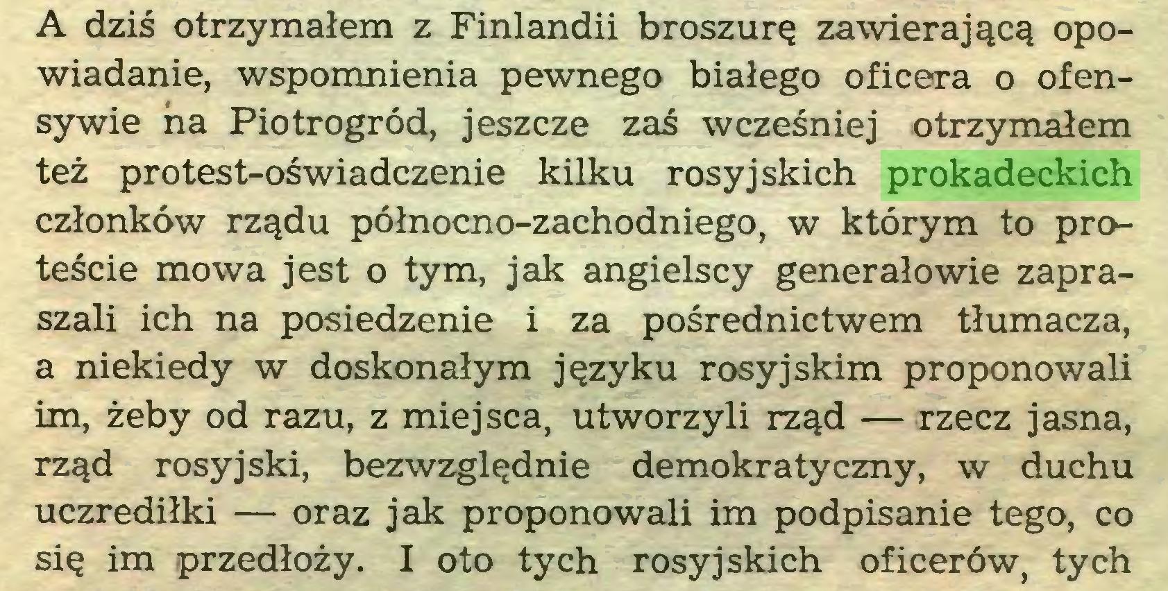 (...) A dziś otrzymałem z Finlandii broszurę zawierającą opowiadanie, wspomnienia pewnego białego oficera o ofensywie ha Piotrogród, jeszcze zaś wcześniej otrzymałem też protest-oświadczenie kilku rosyjskich prokadeckich członków rządu północno-zachodniego, w którym to proteście mowa jest o tym, jak angielscy generałowie zapraszali ich na posiedzenie i za pośrednictwem tłumacza, a niekiedy w doskonałym języku rosyjskim proponowali im, żeby od razu, z miejsca, utworzyli rząd — rzecz jasna, rząd rosyjski, bezwzględnie demokratyczny, w duchu uczrediłki — oraz jak proponowali im podpisanie tego, co się im przedłoży. I oto tych rosyjskich oficerów, tych...