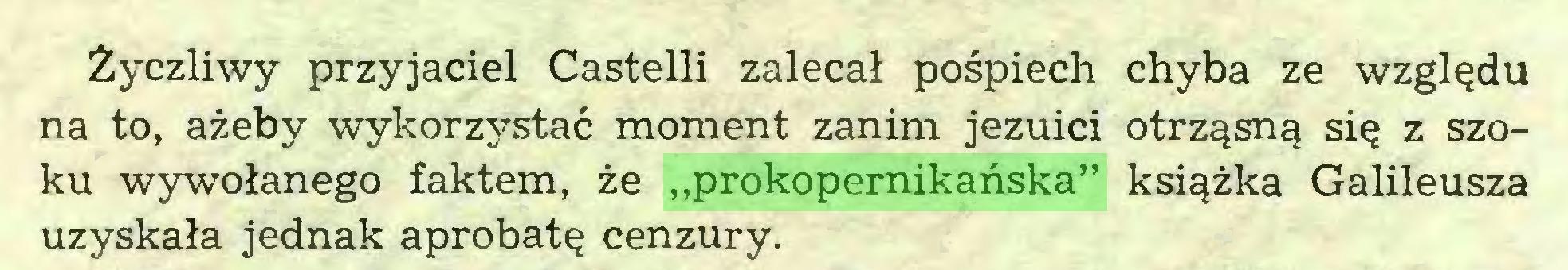 """(...) Życzliwy przyjaciel Castelli zalecał pośpiech chyba ze względu na to, ażeby wykorzystać moment zanim jezuici otrząsną się z Szoku wywołanego faktem, że """"prokopernikańska"""" książka Galileusza uzyskała jednak aprobatę cenzury..."""